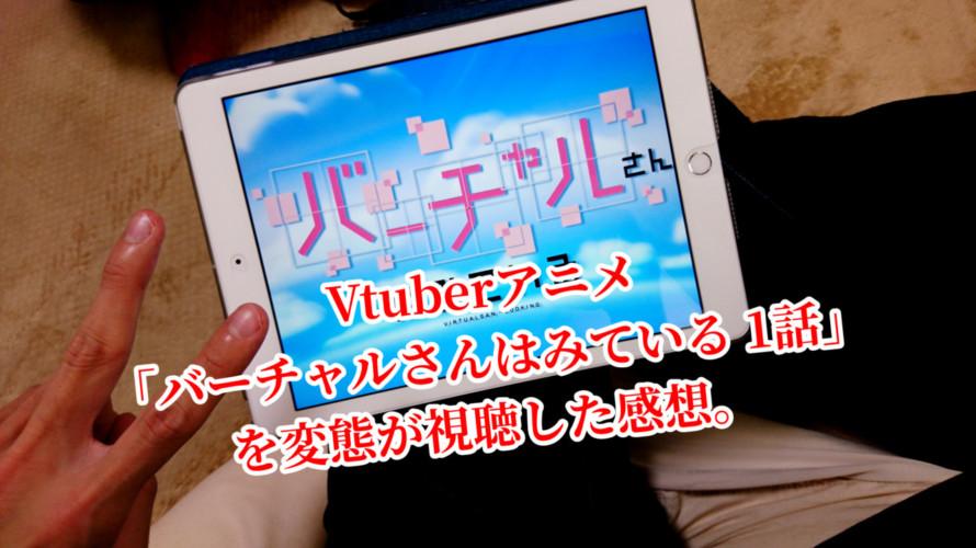 Vtuberアニメ 「バーチャルさんはみている 1話」を変態が視聴した感想。